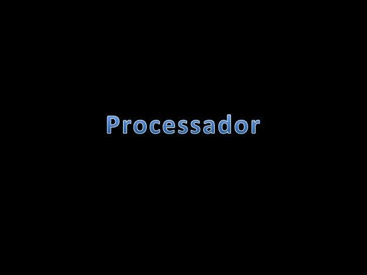 Processador• Processador ou também chamado de CPU(Central Processor Unit)  ou UCP (Unidade Central de Processamento).• O p...