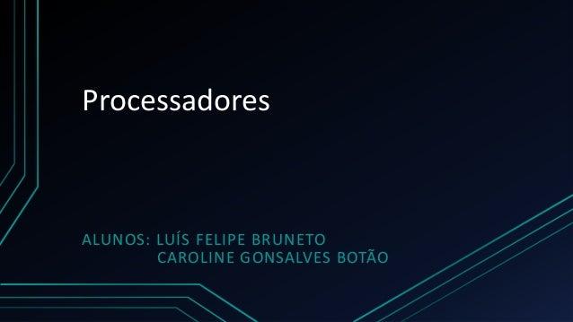 ProcessadoresALUNOS: LUÍS FELIPE BRUNETO        CAROLINE GONSALVES BOTÃO