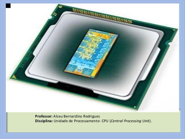 Professor: Alceu Bernardino Rodrigues Disciplina: Unidade de Processamento- CPU (Central Processing Unit).