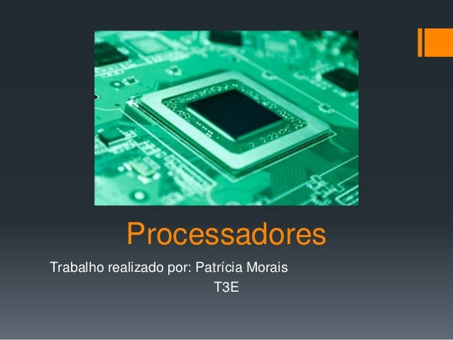 Processadores Trabalho realizado por: Patrícia Morais T3E