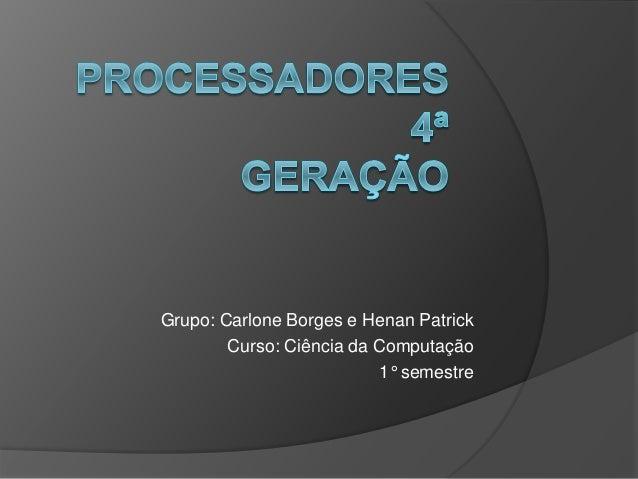 Grupo: Carlone Borges e Henan Patrick  Curso: Ciência da Computação  1° semestre