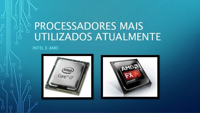 PROCESSADORES MAIS UTILIZADOS ATUALMENTE INTEL E AMD