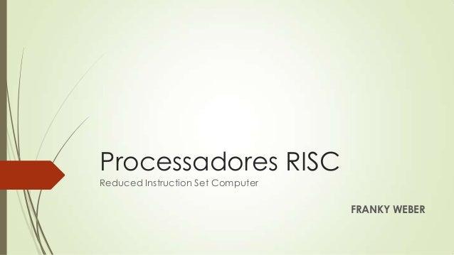 Processadores RISCReduced Instruction Set ComputerFRANKY WEBER