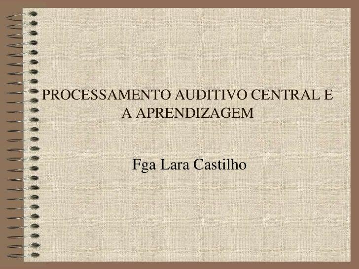 PROCESSAMENTO AUDITIVO CENTRAL E        A APRENDIZAGEM         Fga Lara Castilho