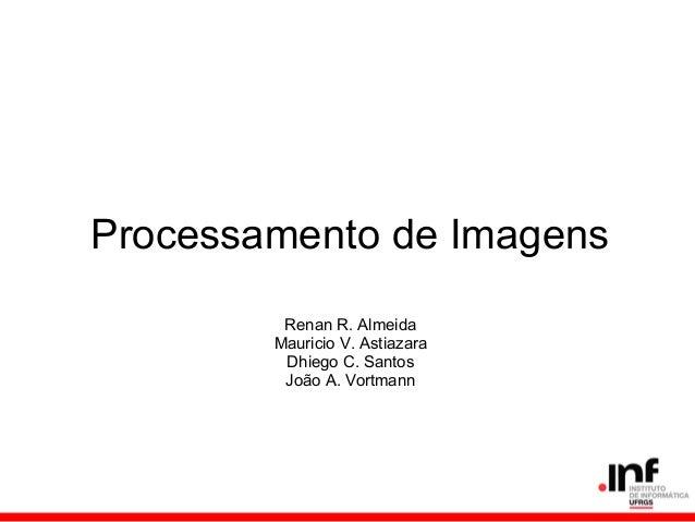 Processamento de ImagensRenan R. AlmeidaMauricio V. AstiazaraDhiego C. SantosJoão A. Vortmann