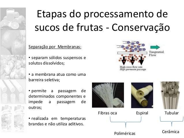 Etapas do processamento de sucos de frutas - Conservação Separação por Membranas: • separam sólidos suspensos e solutos di...