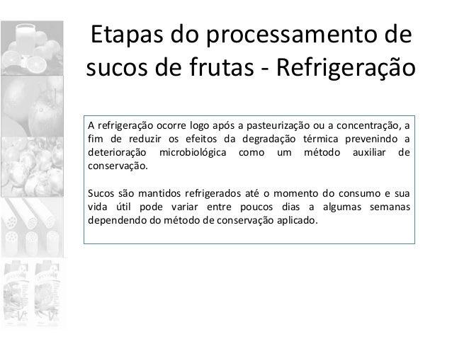 Etapas do processamento de sucos de frutas - Refrigeração A refrigeração ocorre logo após a pasteurização ou a concentraçã...