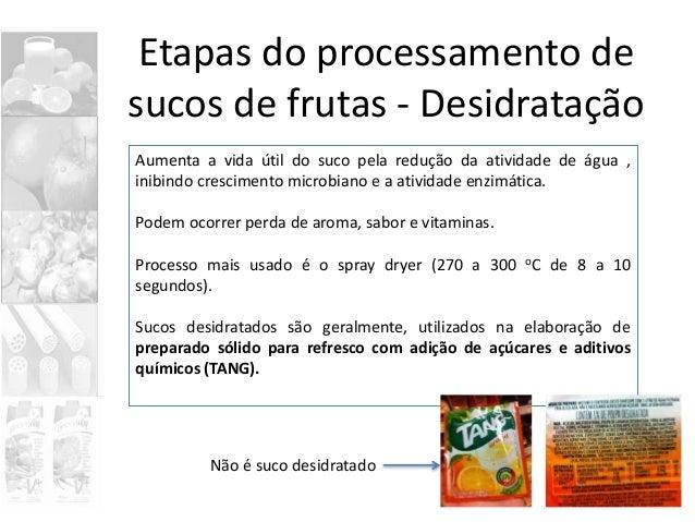 Etapas do processamento de sucos de frutas - Desidratação Aumenta a vida útil do suco pela redução da atividade de água , ...