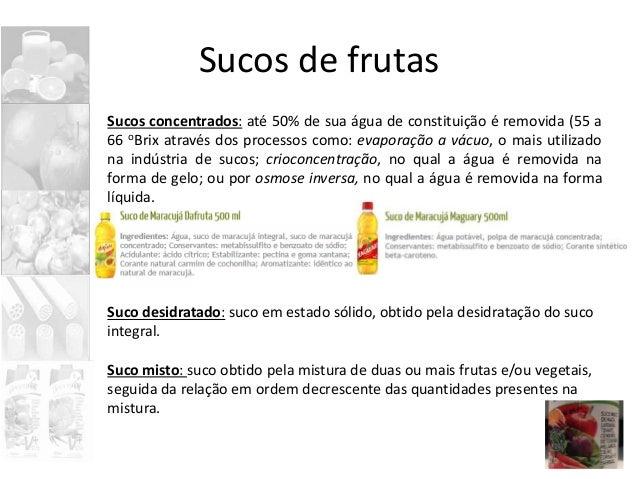 Sucos de frutas Sucos concentrados: até 50% de sua água de constituição é removida (55 a 66 oBrix através dos processos co...