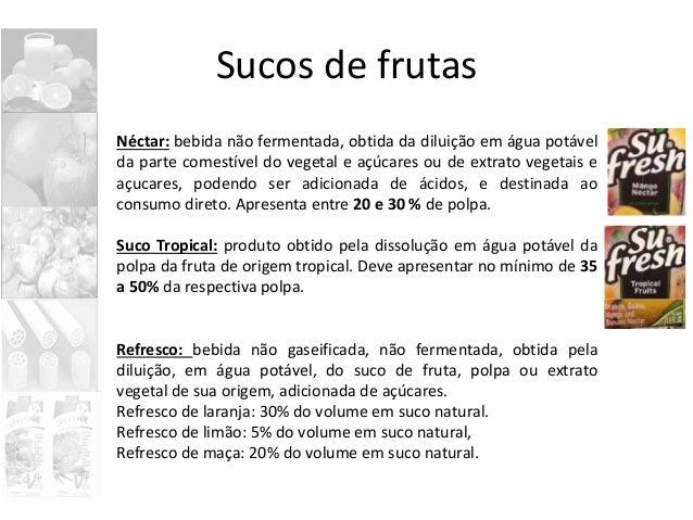 Sucos de frutas Néctar: bebida não fermentada, obtida da diluição em água potável da parte comestível do vegetal e açúcare...