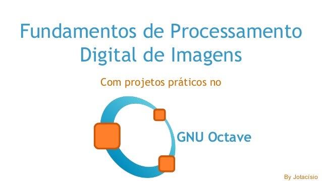 Fundamentos de Processamento Digital de Imagens Com projetos práticos no GNU Octave By Jotacísio