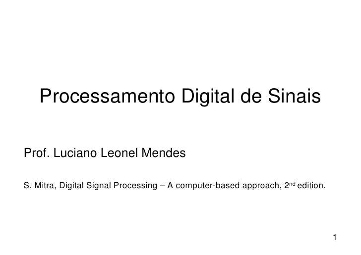 Processamento Digital de SinaisProf. Luciano Leonel MendesS. Mitra, Digital Signal Processing – A computer-based approach,...
