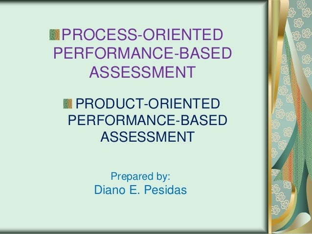 PROCESS-ORIENTED PERFORMANCE-BASED ASSESSMENT PRODUCT-ORIENTED PERFORMANCE-BASED ASSESSMENT Prepared by:  Diano E. Pesidas