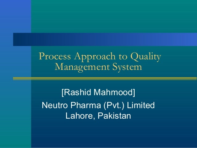 Process Approach to Quality Management System [Rashid Mahmood] Neutro Pharma (Pvt.) Limited Lahore, Pakistan