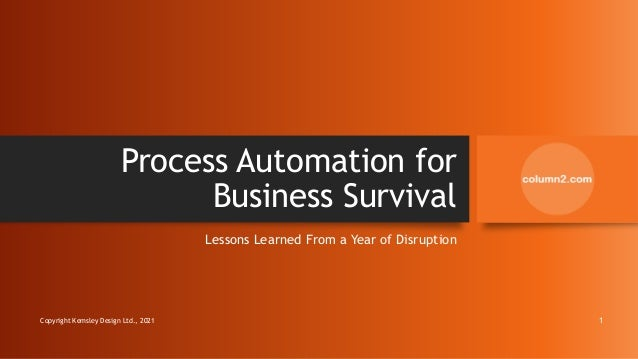 Process Automation for Business Survival Lessons Learned From a Year of Disruption Copyright Kemsley Design Ltd., 2021 1