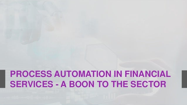 PROCESS AUTOMATION IN FINANCIAL SERVICES - A BOON TO THE SECTOR
