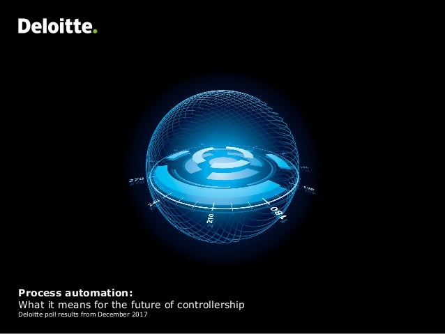 Process automation: What it means for the future of controllership Deloitte poll results from December 2017