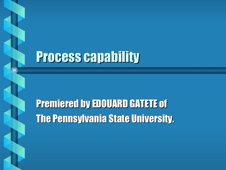 Process capability Premiered by EDOUARD GATETE of  The Pennsylvania State University.