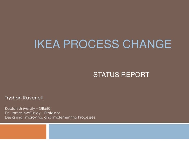 IKEA Process Change <br />STATUS REPORT<br />Tryshan Ravenell<br />Kaplan University – GB560 <br />Dr. James McGinley – Pr...