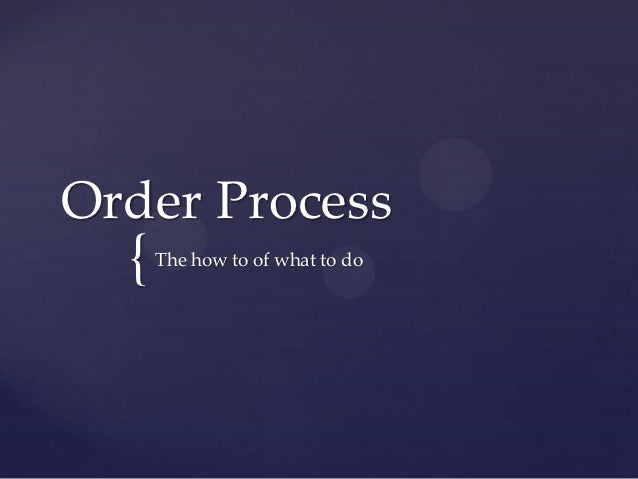 Order Process  {   The how to of what to do
