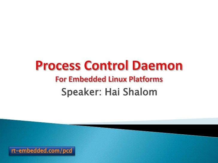 Process Control DaemonFor Embedded Linux Platforms<br />Speaker: Hai Shalom<br />rt-embedded.com/pcd<br />
