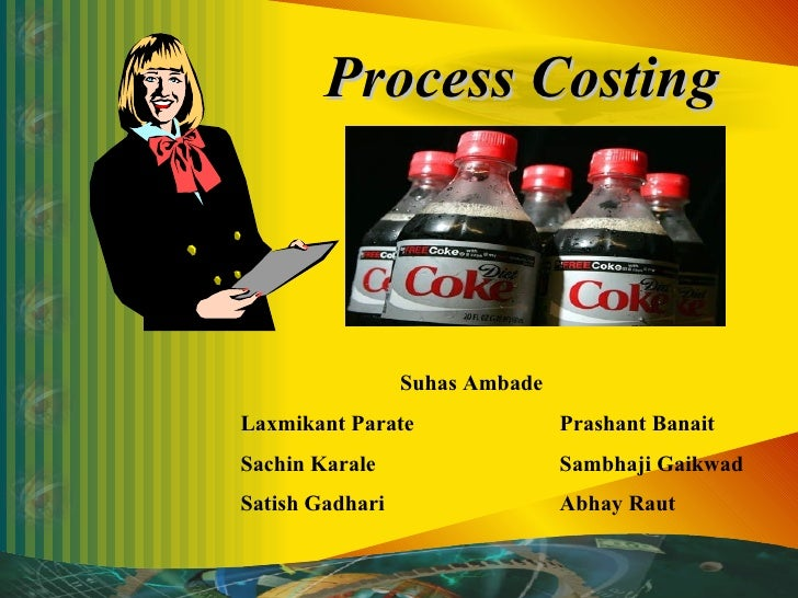 Process Costing Suhas Ambade Laxmikant Parate  Prashant Banait Sachin Karale Sambhaji Gaikwad Satish Gadhari Abhay Raut