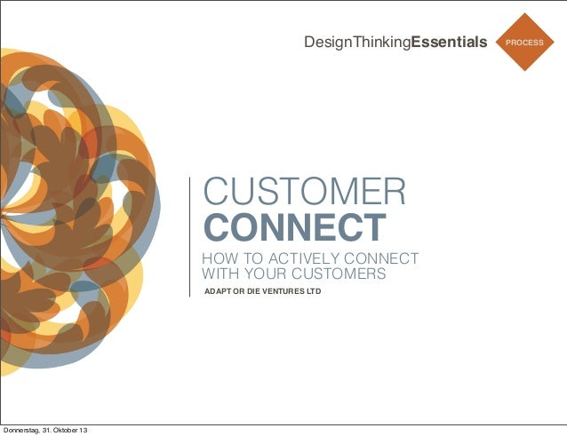DesignThinkingEssentials  CUSTOMER CONNECT HOW TO ACTIVELY CONNECT WITH YOUR CUSTOMERS ADAPT OR DIE VENTURES LTD  Donnerst...