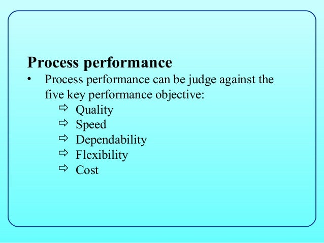 Process performance•   Process performance can be judge against the    five key performance objective:        Quality    ...