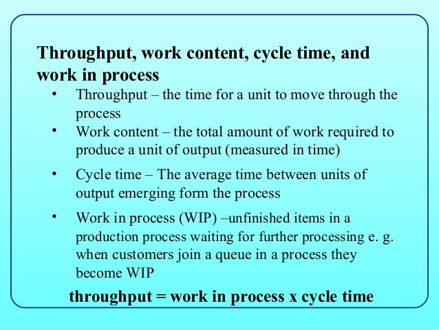 Throughput, work content, cycle time, andwork in process •   Throughput – the time for a unit to move through the     proc...