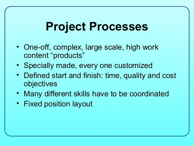 """Project Processes• One-off, complex, large scale, high work  content """"products""""• Specially made, every one customized• Def..."""