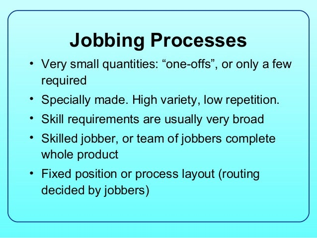 """Jobbing Processes• Very small quantities: """"one-offs"""", or only a few  required• Specially made. High variety, low repetitio..."""