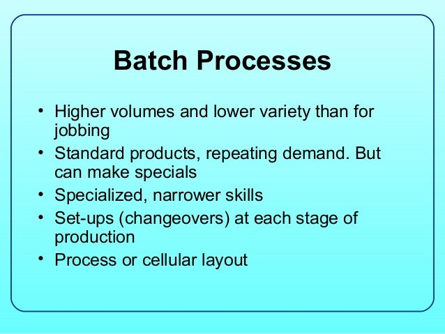 Batch Processes• Higher volumes and lower variety than for  jobbing• Standard products, repeating demand. But  can make sp...