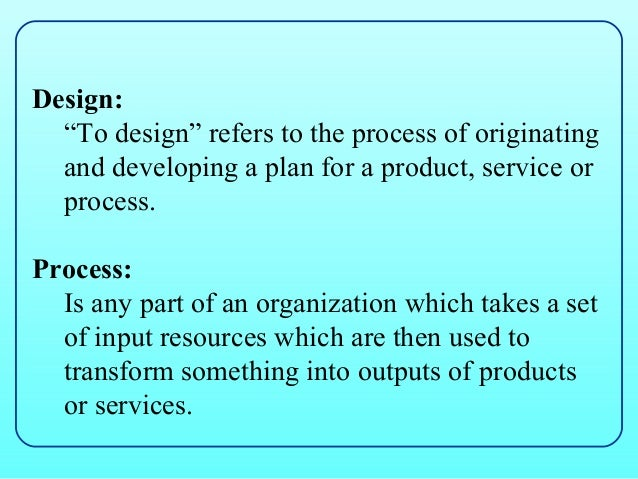 """Design:  """"To design"""" refers to the process of originating  and developing a plan for a product, service or  process.Proces..."""