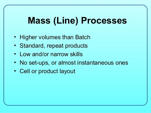 Mass (Line) Processes•   Higher volumes than Batch•   Standard, repeat products•   Low and/or narrow skills•   No set-ups,...