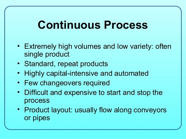 Continuous Process• Extremely high volumes and low variety: often  single product• Standard, repeat products• Highly capit...