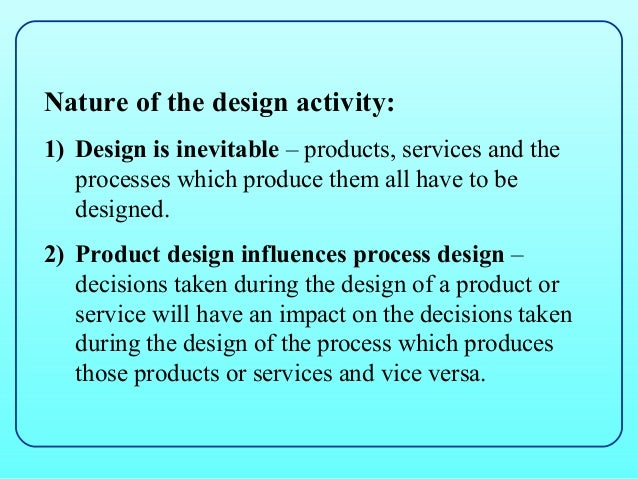 Nature of the design activity:1) Design is inevitable – products, services and the   processes which produce them all have...