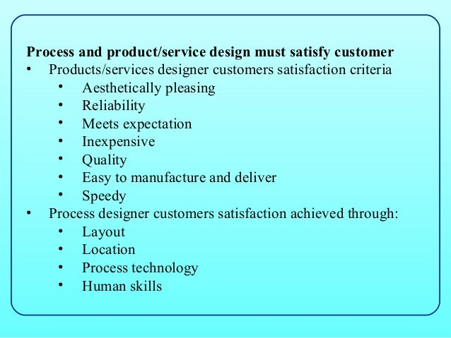 Process and product/service design must satisfy customer• Products/services designer customers satisfaction criteria    • ...