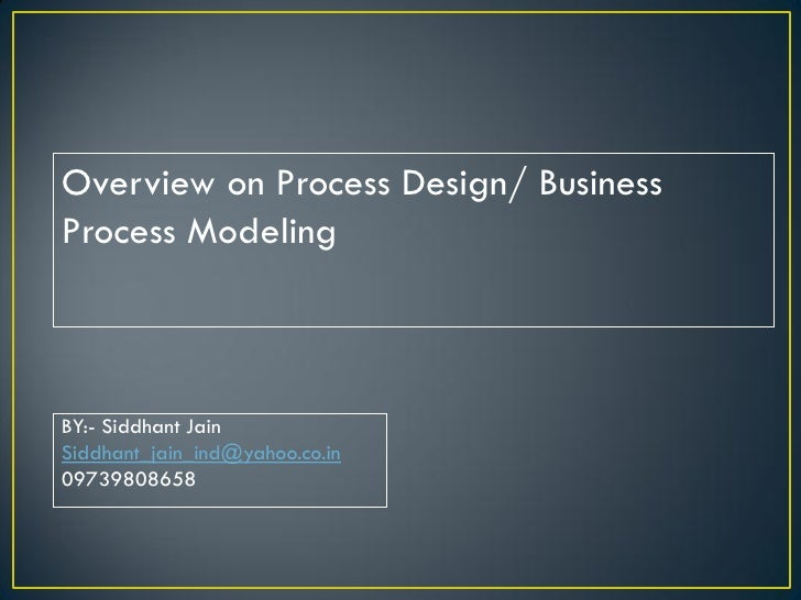 Overview on Process Design/ BusinessProcess ModelingBY:- Siddhant JainSiddhant_jain_ind@yahoo.co.in09739808658
