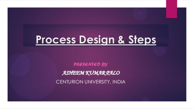 Process Design & StepsPRESENTED BYASHEEM KUMAR PALOCENTURION UNIVERSITY, INDIA