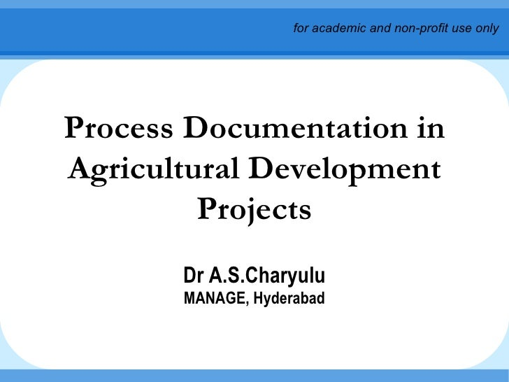 Process Documentation in Agricultural Development Projects Dr A.S.Charyulu MANAGE, Hyderabad for academic and non-profit u...
