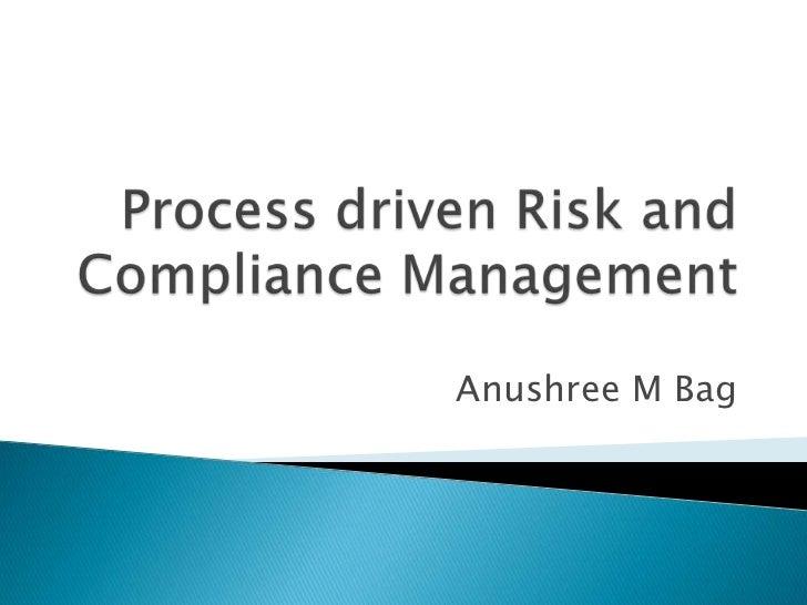 Process driven Risk and Compliance Management<br />Anushree M Bag<br />