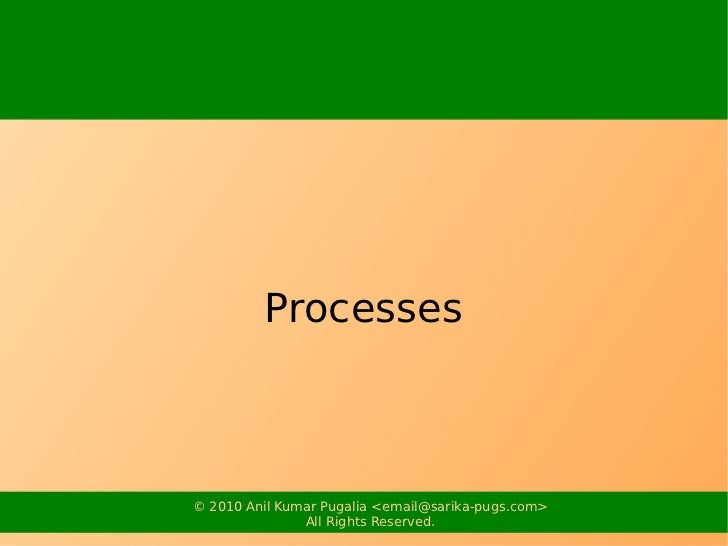 Processes© 2010 Anil Kumar Pugalia <email@sarika-pugs.com>               All Rights Reserved.