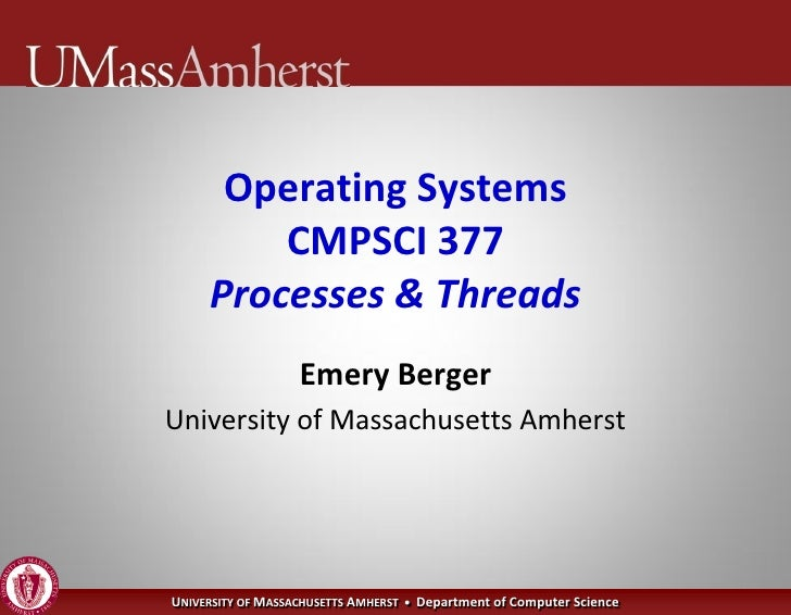 Operating Systems          CMPSCI 377      Processes & Threads                    Emery Berger University of Massachusetts...