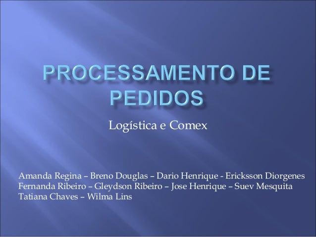 Logística e Comex Amanda Regina – Breno Douglas – Dario Henrique - Ericksson Diorgenes Fernanda Ribeiro – Gleydson Ribeiro...