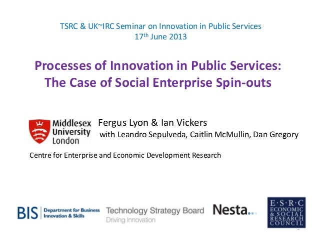 Processes of Innovation in Public Services: The Case of Social Enterprise Spin-outs TSRC & UK~IRC Seminar on Innovation in...