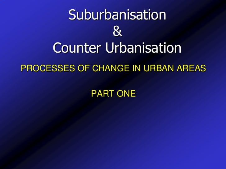 Suburbanisation& Counter Urbanisation<br />PROCESSES OF CHANGE IN URBAN AREAS<br />PART ONE<br />