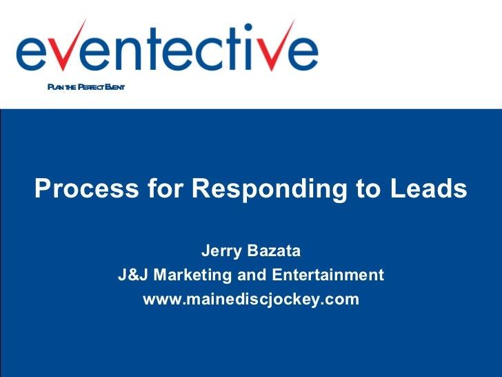 <ul><li>Process for Responding to Leads </li></ul><ul><li>Jerry Bazata </li></ul><ul><li>J&J Marketing and Entertainment <...