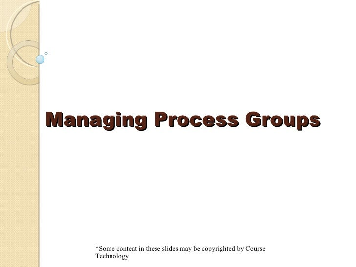 Managing Process Groups *Some content in these slides may be copyrighted by Course Technology