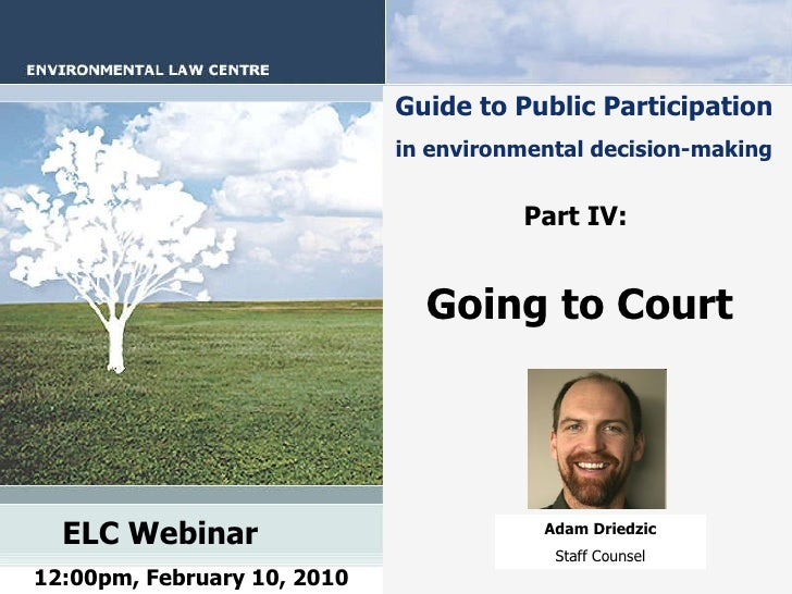 Guide to Public Participation   in environmental decision-making   Part IV:   Going to Court   ELC Webinar   12:00pm, Febr...