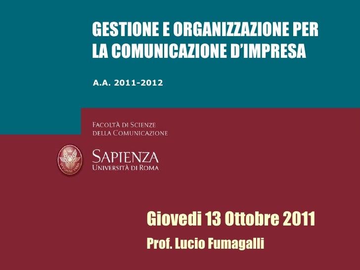 A.A. 2011-2012 GESTIONE E ORGANIZZAZIONE PER LA COMUNICAZIONE D'IMPRESA Giovedi 13 Ottobre 2011 Prof. Lucio Fumagalli